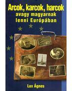Arcok, karcok, harcok avagy magyarnak lenni Európában - Lux Ágnes