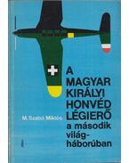 A Magyar Királyi Honvéd Légierő a második világháborúban (dedikált) - M. Szabó Miklós