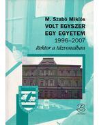 Volt egyszer egy egyetem 1996-2007 - Rektor a tűzvonalban - M. Szabó Miklós