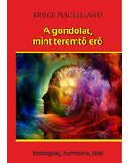 A gondolat, mint teremtő erő - Boldogság, harmónia, jólét - Maclelland, Bruce