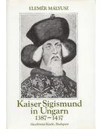 Kaiser Sigismund in Ungarn 1387-1437 - Mályusz Elemér
