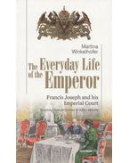 The Everyday Life of the Emperor: Francis Joseph and his Imperial Court - Martina Winkelhofer