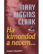 Ha kimondod a nevem... - Mary Higgins Clark