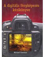 A digitális fényképezés kézikönyve - Michael Freeman