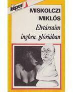 Elvtársaim ingben, glóriában - Miskolczi Miklós