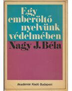 Egy emberöltő nyelvünk védelmében - Nagy J. Béla