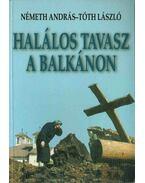 Halálos tavasz a Balkánon - Németh András, Tóth László
