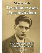 Tizenhatévesen Auschwitzban - Egy debreceni zsidó visszaemlékezései - Nicolas Roth