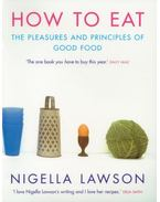 How to Eat: Pleasures and Principles of Good Food - Nigella Lawson