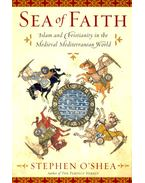 Sea of Faith – Islam and Christianity in the Medieval Mediterranean World - O'SHEA, STEPHEN