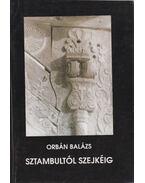 Sztambultól Szejkéig - Orbán Balázs
