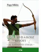 A jó és a rossz között - Az életvezetés etikája - Papp Miklós