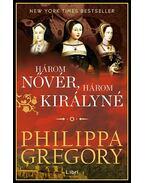 Három nővér, három királyné - Philippa Gregory