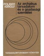 Az archaikus társadalom és a gazdasági szemlélet - Polányi Károly