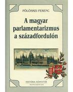 A magyar parlamentarizmus a századfordulón (dedikált) - Pölöskei Ferenc