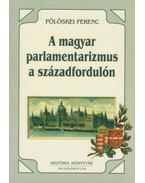 A magyar parlamentarizmus a századfordulón - Pölöskei Ferenc
