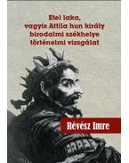 Etel laka, vagyis Attila hun király birodalmi székhelye történelmi vizsgálat - Révész Imre