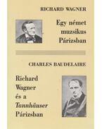 Egy német muzsikus Párizsban / Richard Wagner és a Tannhäuser Párizsban - Richard Wagner, Charles Baudelaire