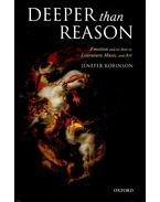 Deeper than Reason -  Emotion and its Role in Literature, Music and Art - ROBINSON, JENEFER