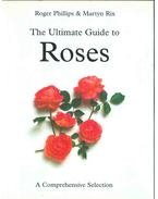 The Ultimate Guide to Roses - Roger Phillips, Martyn Rix