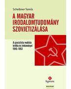 A magyar irodalomtudomány szovjetizálása - A szocialista realista kritika és intézményei, 1945-1953 - Scheibner Tamás