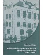 A Marosvásárhelyi Ev. Református Kollégium történetéből (1895-1944) - Sebestyén Mihály