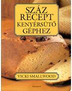 Száz recept kenyérsütő géphez - Smallwood, Vicki