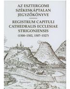 Az Esztergomi Székeskáptalan jegyzőkönyve - Registrum capituli cathedralis eccelesiale strigoniensis (1500-1502, 1507-1527) - Solymosi László