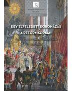 Egy elfeledett koronázás a reformkorban - Az utolsó pozsonyi uralkodókoronázás 1830 őszén - Soós István (szerk.)