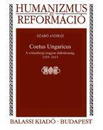 Coetus Ungaricus. A wittenbergi magyar diáktársaság, 1555--1613 - ÜKH 2017 - Szabó András