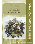 A virágkötő mester könyve - Szabó János