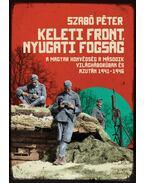 Keleti front, nyugati fogság : A magyar honvédség a második világháborúban és azután 1941-1946 - Szabó Péter