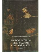 Boldog Gizella első magyar királyné élete - Szántó Konrád