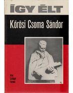 Így élt Kőrösi Csoma Sándor - Szilágyi Ferenc