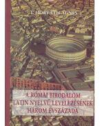 A római birodalom latin nyelvű levelezésének három évszázada - T. Horváth Ágnes