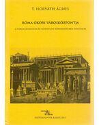 Róma ókori városközpontja - A Forum Romanum és közvetlen környezetének története - T. Horváth Ágnes