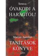 Óvakodj a haragtól! / Tanítások könyve - Lucius Annaeus Seneca, MARCUS AURELIUS