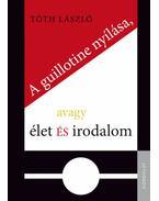 A guillotine nyílása, avagy élet és irodalom - Tóth László
