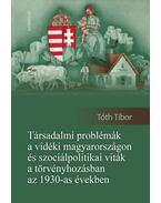 Társadalmi problémák a vidéki Magyarországon és szociálpolitikai viták a törvényhozásban az 1930-as években - Tóth Tibor