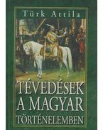 Tévedések a magyar történelemben - Türk Attila