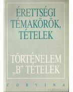 Érettségi témakörök, tételek - Történelem B tételek - Ujvári Pál, Kovács Attila, Kalló Magda, Foki Tamás, Kecskés Balázsné