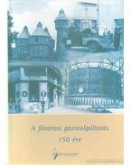 A fővárosi gázszolgáltatás 150 éve - Vadas Ferenc, Dr. Balogh András, Dr. Gulyásné Gömöri Anikó