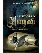 Az utolsó Hunyadi - Levélregény Corvin János életéről - Várkonyi Tibor