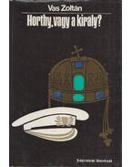 Horthy, vagy a király? - Vas Zoltán