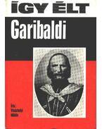 Így élt Garibaldi - Vásárhelyi Miklós