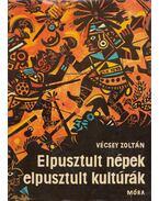 Elpusztult népek, elpusztult kultúrák - Vécsey Zoltán