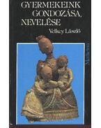 Gyermekeink gondozása, nevelése - Velkey László