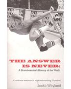 The Answer Is Never – A Skateboarder's History of the World - WEYLAND, JOCKO