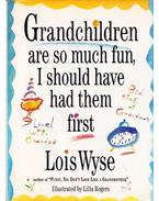 Grandchildren are so much fun, I should have had them first (aláírt) - Wyse, Lois