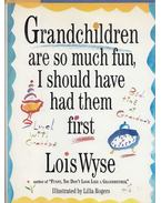 Grandchildren are so much fun, I should have had them first - Wyse, Lois